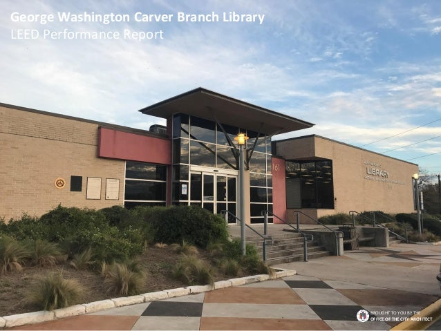 George Washington Carver Branch Library LEED Performance Report BROUGHT TO YOU BY THE OFFICE OF THE CITY ARCHITECT