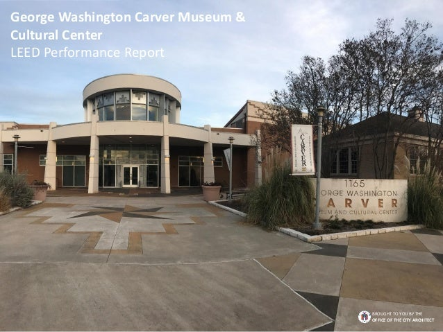 George Washington Carver Museum & Cultural Center LEED Performance Report BROUGHT TO YOU BY THE OFFICE OF THE CITY ARCHITE...