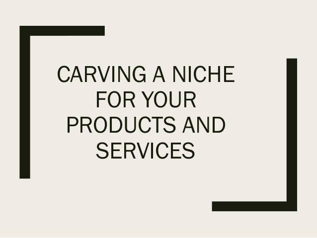 CARVING A NICHE FOR YOUR PRODUCTS AND SERVICES