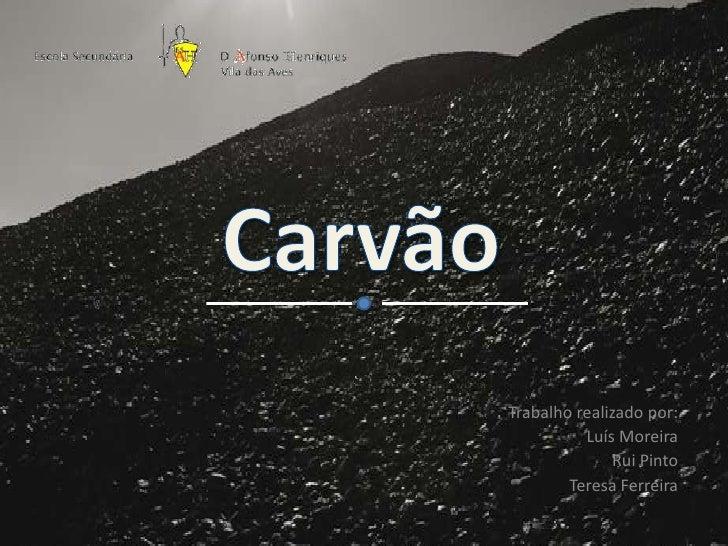 Carvão<br />Trabalho realizado por:<br />Luís Moreira<br />Rui Pinto<br />Teresa Ferreira<br />