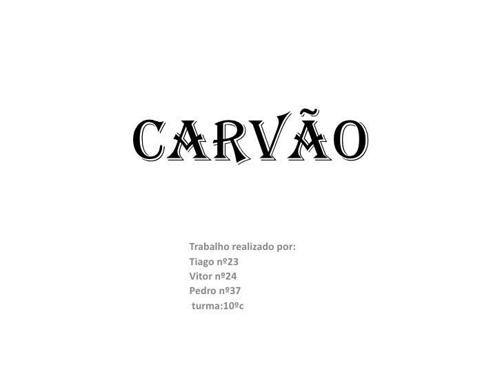 Carvão<br />Trabalho realizado por:<br />Tiago nº23<br />Vitor nº24<br />Pedro nº37<br />turma:10ºc<br />