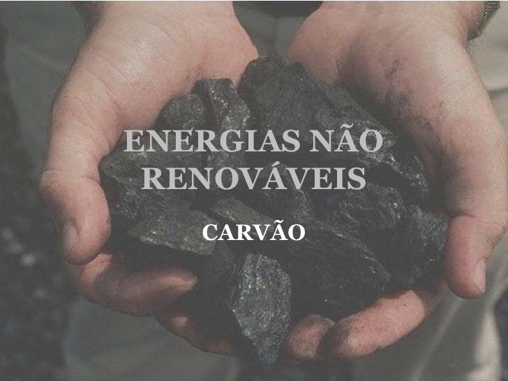 ENERGIAS NÃO RENOVÁVEIS<br />CARVÃO<br />