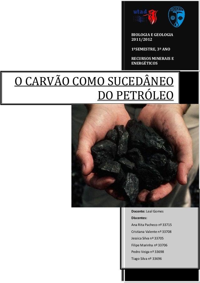 BIOLOGIA E GEOLOGIA 2011/2012 1ºSEMESTRE, 3º ANO RECURSOS MINERAIS E ENERGÉTICOS  O CARVÃO COMO SUCEDÂNEO DO PETRÓLEO  Doc...