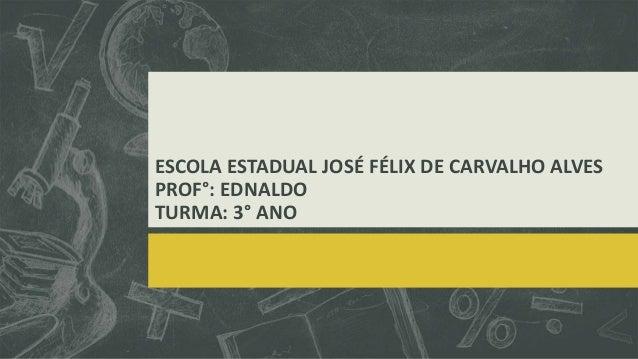 ESCOLA ESTADUAL JOSÉ FÉLIX DE CARVALHO ALVES PROF°: EDNALDO TURMA: 3° ANO