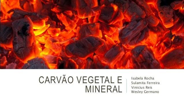 CARVÃO VEGETAL E  MINERAL  Isabela Rocha  Sulamita Ferreira  Vinicius Reis  Wesley Germano