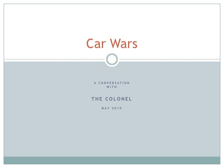 A Conversation <br />with<br />The Colonel<br />May 2010<br />Car Wars<br />