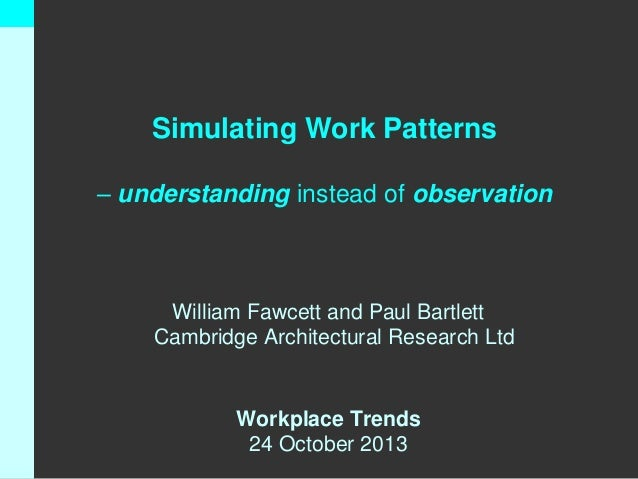 Simulating Work Patterns – understanding instead of observation  William Fawcett and Paul Bartlett Cambridge Architectural...