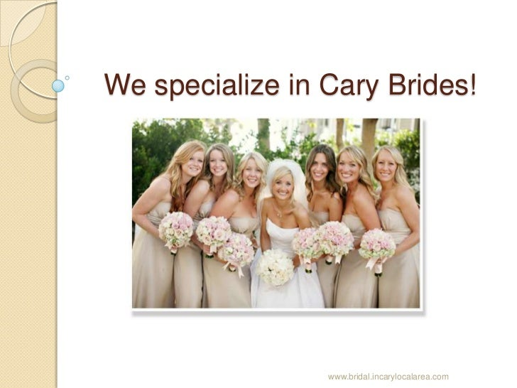 We specialize in Cary Brides!<br />www.bridal.incarylocalarea.com<br />