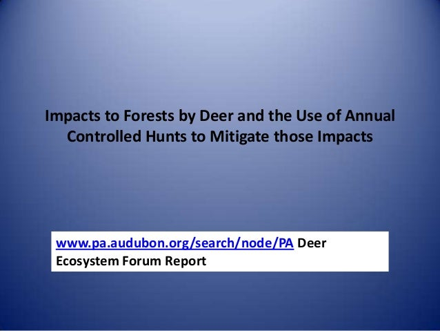 Impacts to Forests by Deer and the Use of Annual Controlled Hunts to Mitigate those Impacts www.pa.audubon.org/search/node...