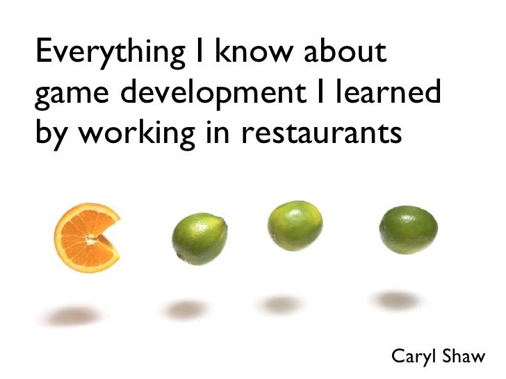 Everything I know about game development I learned by working in restaurants Caryl Shaw