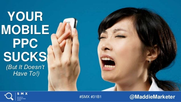 #SMX #31B1 @MaddieMarketer YOUR MOBILE PPC SUCKS (But It Doesn't Have To!)