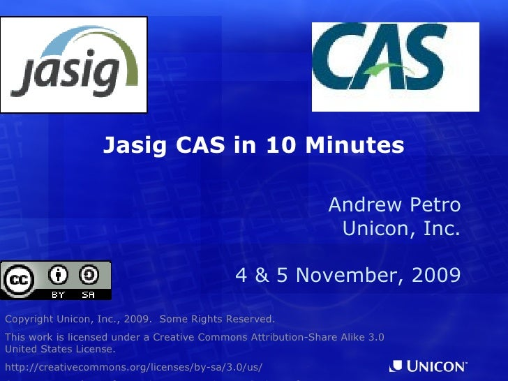 Jasig CAS in 10 Minutes Copyright Unicon, Inc., 2009.  Some Rights Reserved. This work is licensed under a Creative Common...