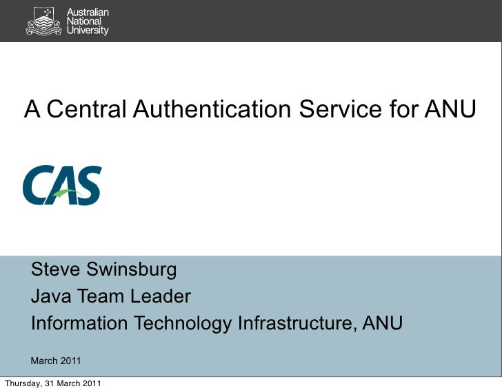 A Central Authentication Service for ANU      Steve Swinsburg      Java Team Leader      Information Technology Infrastruc...