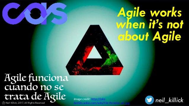Agile funciona cuando no se trata de Agile neil_killickNeil Killick, 2017, All Rights Reserved Agile works when it's not a...