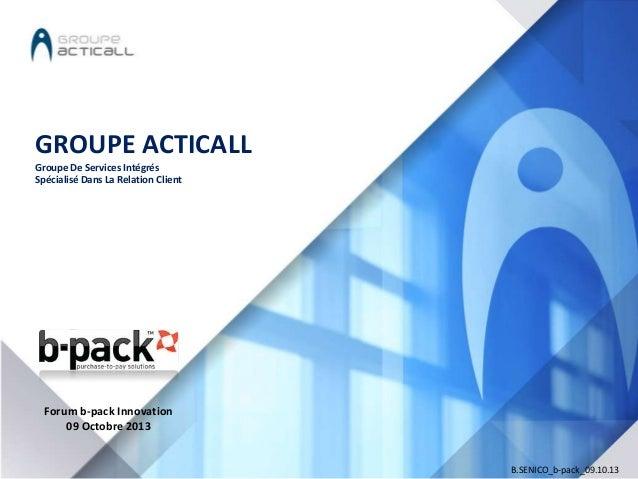 GROUPE ACTICALL Groupe De Services Intégrés Spécialisé Dans La Relation Client  Forum b-pack Innovation 09 Octobre 2013  B...