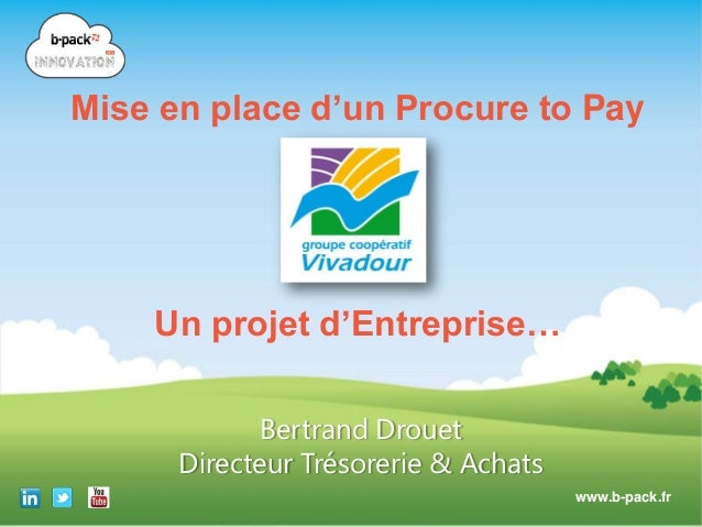 Mise en place d'un Procure to Pay  Un projet d'Entreprise… Bertrand Drouet Directeur Trésorerie & Achats www.b-pack.fr Cop...