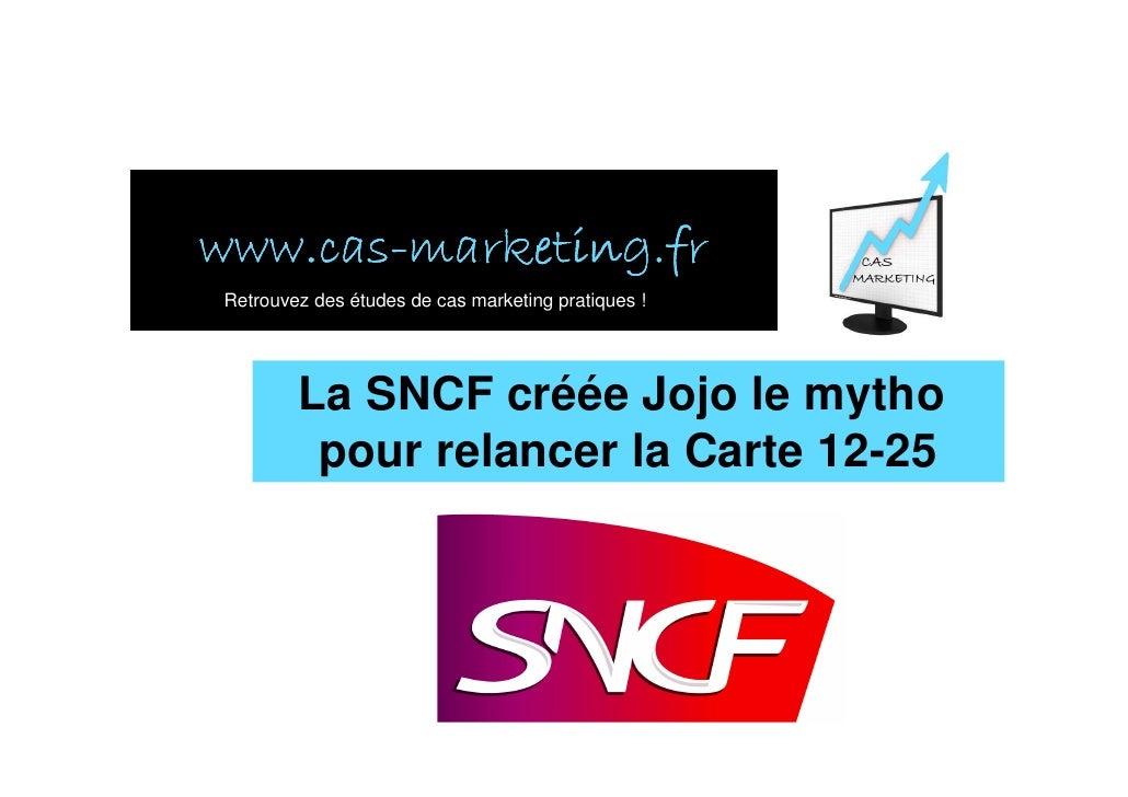www.cas- www.cas-marketing.fr Retrouvez des études de cas marketing pratiques !             La SNCF créée Jojo le mytho   ...