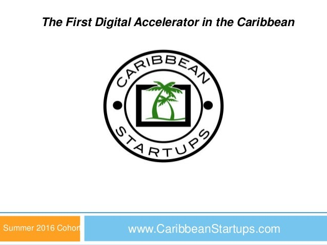 www.CaribbeanStartups.com 1 Summer 2016 Cohort The First Digital Accelerator in the Caribbean