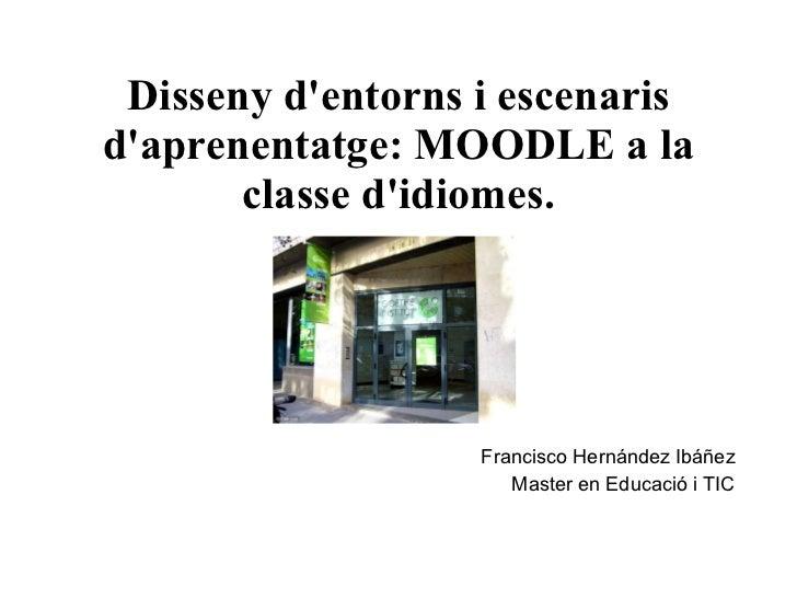 Disseny d'entorns i escenaris d'aprenentatge: MOODLE a la classe d'idiomes. Francisco Hernández Ibáñez Master en  Educació...