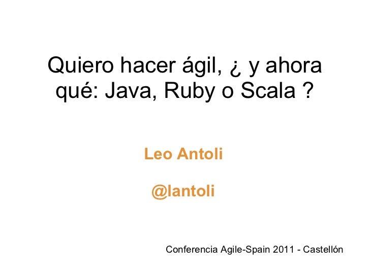 Quiero hacer ágil, ¿ y ahora qué: Java, Ruby o Scala ? Leo Antoli @lantoli Conferencia Agile-Spain 2011 - Castellón