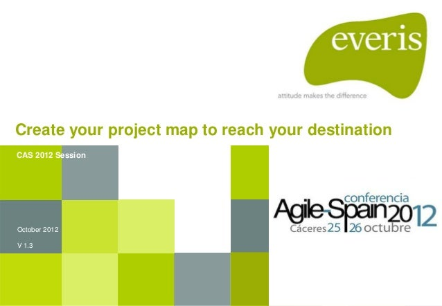 Create your project map to reach your destination October 2012 V 1.3 CAS 2012 Session