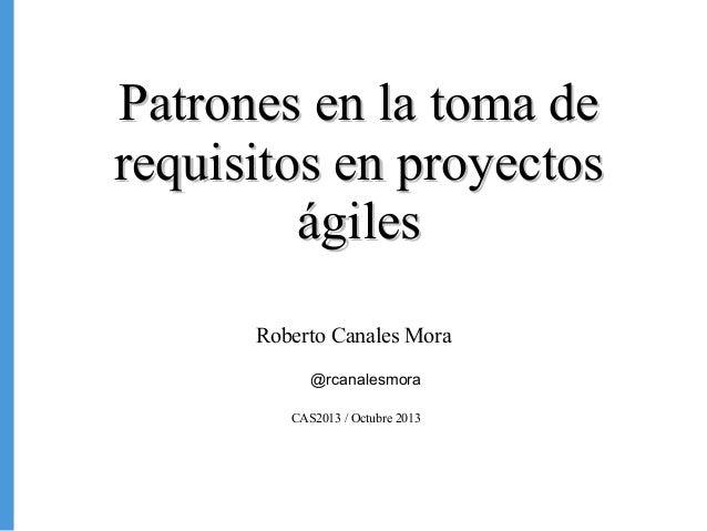 Patrones en la toma de requisitos en proyectos ágiles Roberto Canales Mora @rcanalesmora CAS2013 / Octubre 2013  1