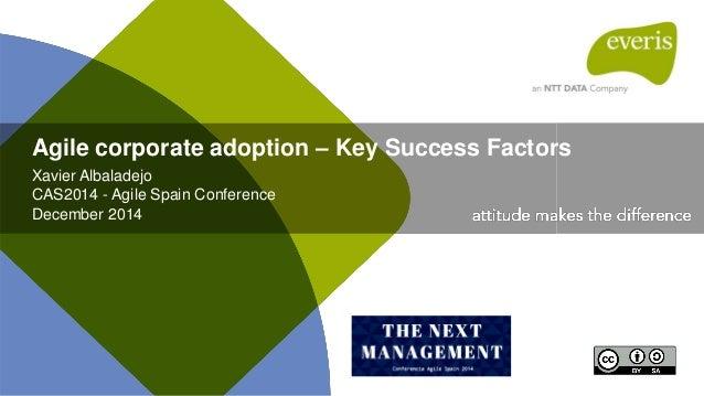 Agile corporate adoption – Key Success Factors Xavier Albaladejo CAS2014 - Agile Spain Conference December 2014