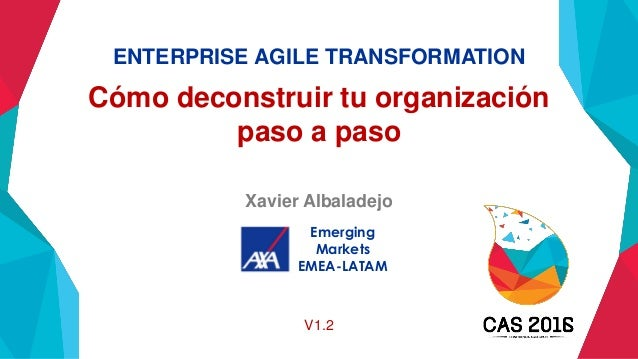 ENTERPRISE AGILE TRANSFORMATION Cómo deconstruir tu organización paso a paso Xavier Albaladejo Emerging Markets EMEA-LATAM...
