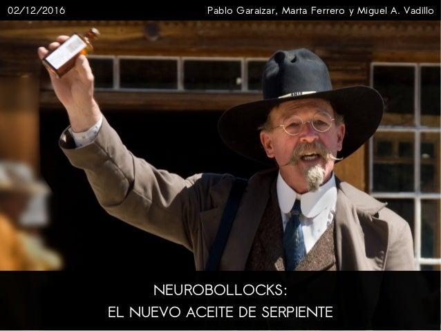 NEUROBOLLOCKS: EL NUEVO ACEITE DE SERPIENTE Pablo Garaizar, Marta Ferrero y Miguel A. Vadillo02/12/2016