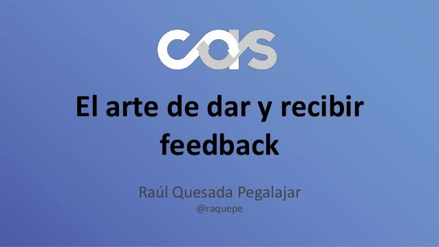 El arte de dar y recibir feedback Raúl Quesada Pegalajar @raquepe