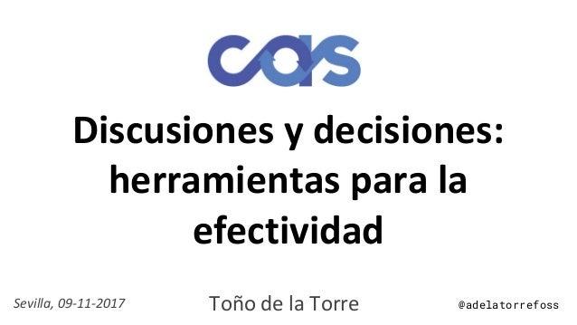 Discusiones y decisiones: herramientas para la efectividad Toño de la TorreSevilla, 09-11-2017 @adelatorrefoss