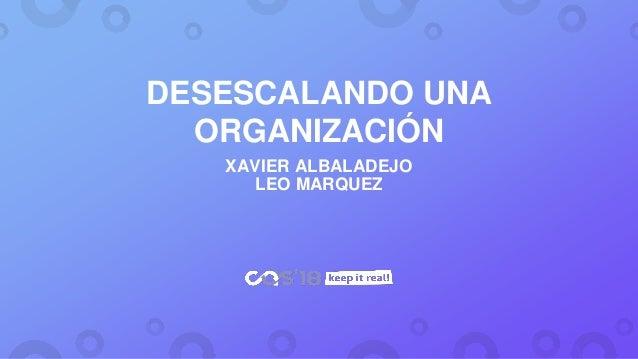DESESCALANDO UNA ORGANIZACIÓN XAVIER ALBALADEJO LEO MARQUEZ
