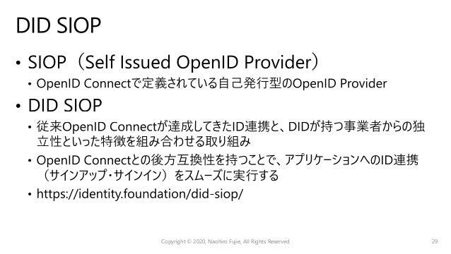 Copyright © 2020, Naohiro Fujie, All Rights Reserved 30 OIDC4IDA VC 基本思想 発⾏者(IdP)中⼼ 利⽤者中⼼ 焦点 IdPにおけるアイデンティティ検証 RPにおけるアイデンテ...