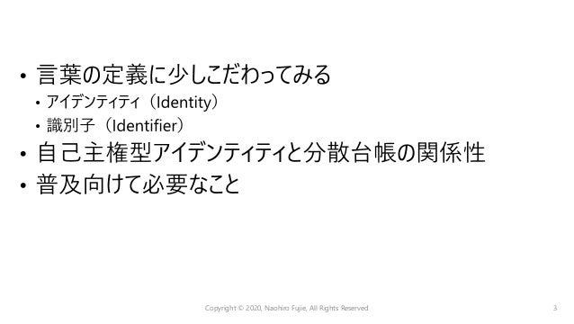 • 識別⼦:Identifier • アイデンティティ:Identity ⽇本⼤阪府 富⼠榮 富⼠榮 富⼠榮 富⼠榮 要素 解説 例 属性 後天的に取得された主体に関わる 情報(後から変化する) 名前、電話番号、 メールアドレス等 好み 主体の...