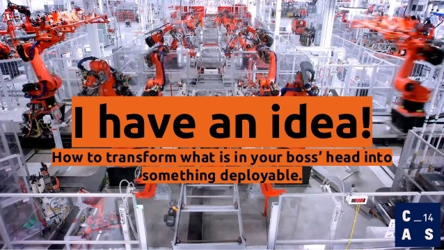 I have an idea! How to transform what is in your boss' head into something deployable.