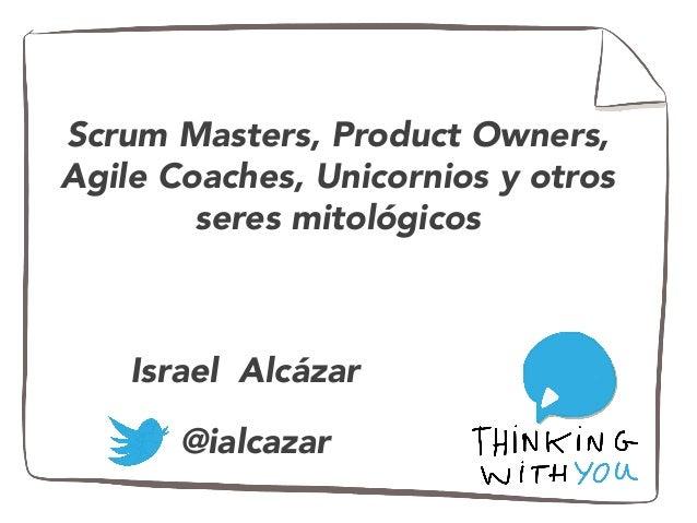Scrum Masters, Product Owners, Agile Coaches, Unicornios y otros seres mitológicos @ialcazar Israel Alcázar