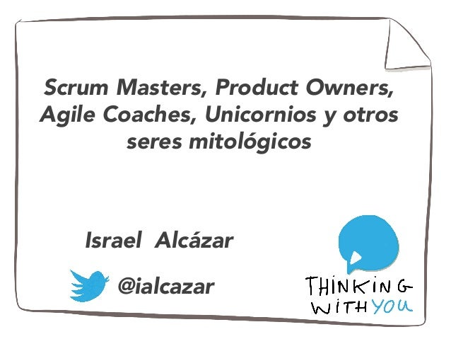 Scrum Masters, Product Owners,  Agile Coaches, Unicornios y otros  seres mitológicos  Israel Alcázar  @ialcazar