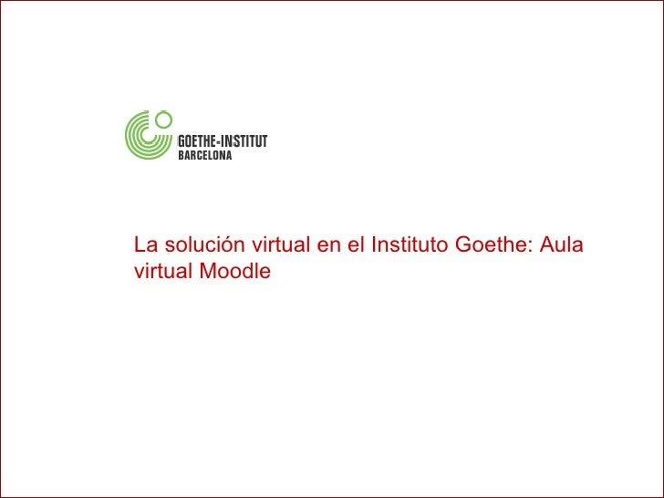 Virtágora ®  4 2007 Presentación de producto La solución virtual en el Instituto Goethe: Aula virtual Moodle