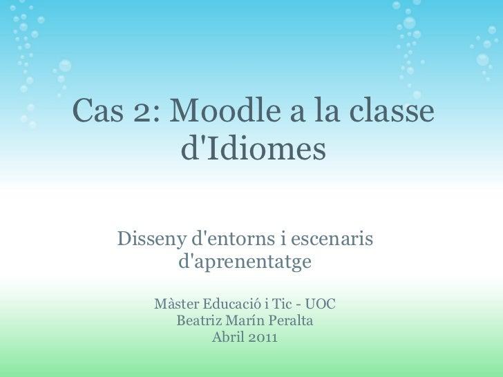 Disseny d'entorns i escenaris d'aprenentatge Màster Educació i Tic - UOC Beatriz Marín Peralta Abril 2011 Cas 2: Moodle a ...