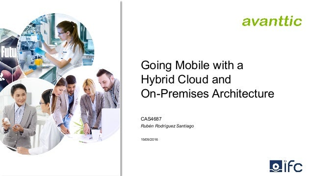 Going Mobile with a Hybrid Cloud and On-Premises Architecture CAS4687 Rubén Rodríguez Santiago 19/09/2016