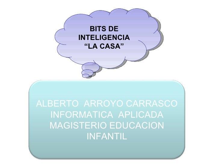 """BITS DE INTELIGENCIA """" LA CASA"""" ALBERTO  ARROYO CARRASCO INFORMATICA  APLICADA MAGISTERIO EDUCACION INFANTIL"""