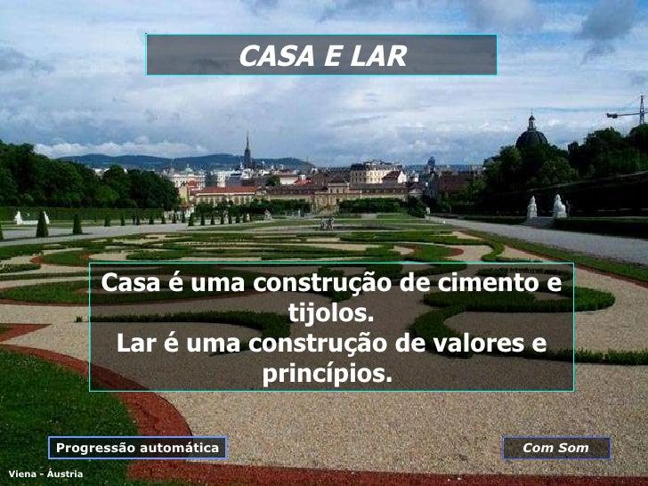 CASA E LAR Viena - Áustria Casa é uma construção de cimento e tijolos. Lar é uma construção de valores e princípios.   Pro...