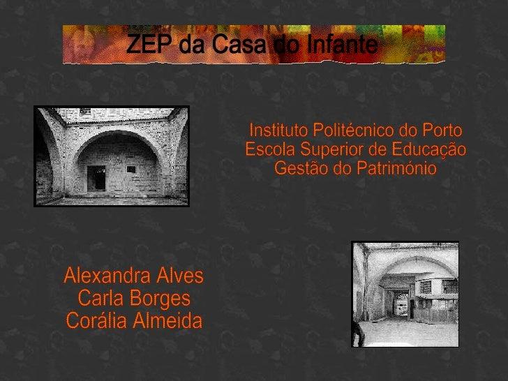 ZEP da Casa do Infante Alexandra Alves Carla Borges Corália Almeida Instituto Politécnico do Porto Escola Superior de Educ...
