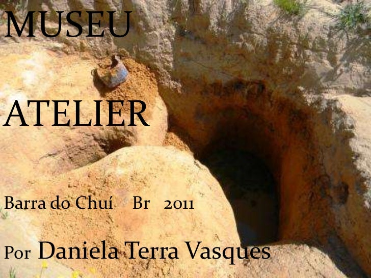 MUSEU <br />ATELIER<br />Barra do Chuí    Br   2011<br />Por Daniela Terra Vasques<br />