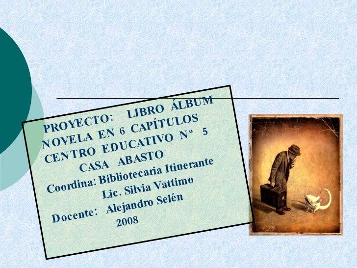 PROYECTO:  LIBRO  ÁLBUM NOVELA  EN 6  CAPÍTULOS CENTRO  EDUCATIVO  Nº  5 CASA  ABASTO Coordina: Bibliotecaria Itinerante L...