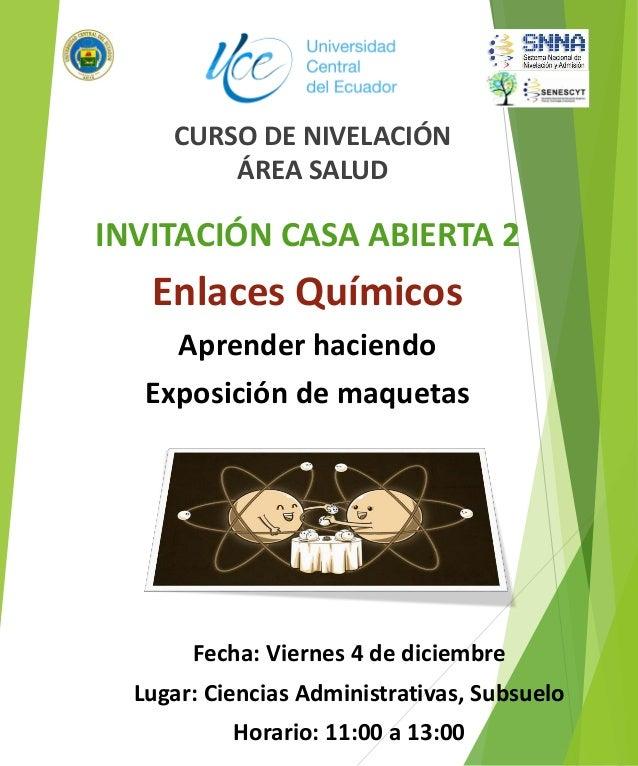 CURSO DE NIVELACIÓN ÁREA SALUD INVITACIÓN CASA ABIERTA 2 Enlaces Químicos Aprender haciendo Exposición de maquetas Fecha: ...
