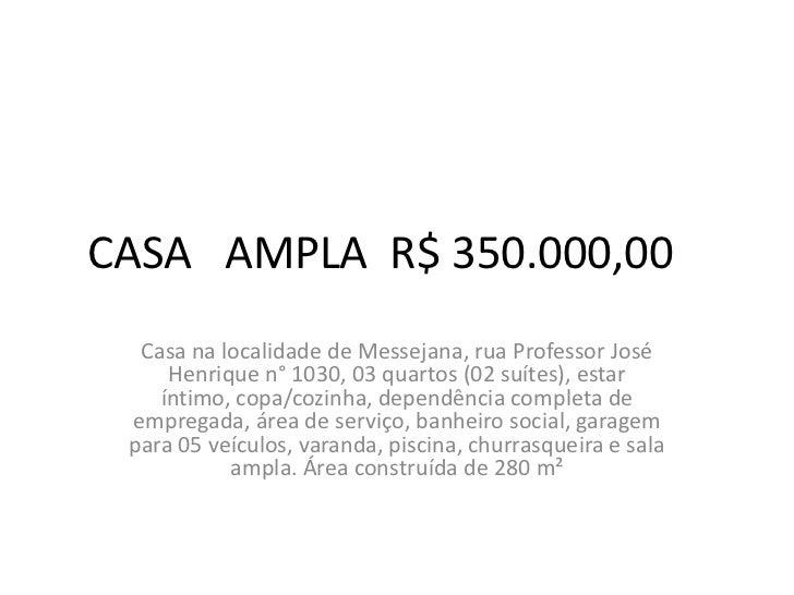 CASA AMPLA R$ 350.000,00  Casa na localidade de Messejana, rua Professor José     Henrique n° 1030, 03 quartos (02 suítes)...