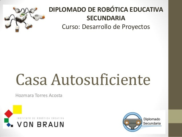 Casa Autosuficiente Hozmara Torres Acosta DIPLOMADO DE ROBÓTICA EDUCATIVA SECUNDARIA Curso: Desarrollo de Proyectos