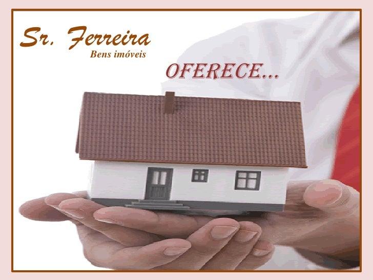 Sr. Ferreira      Bens imóveis                     Oferece...