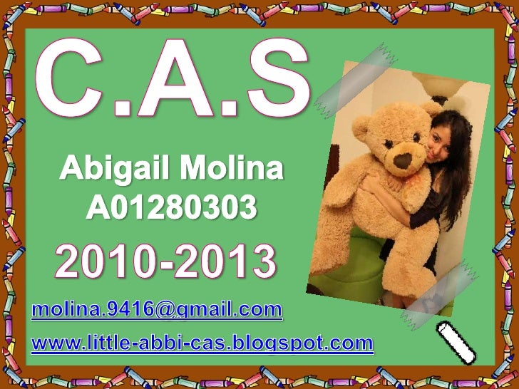 C.A.S<br />Abigail Molina<br />A01280303<br />2010-2013<br />molina.9416@gmail.com<br />www.little-abbi-cas.blogspot.com<b...